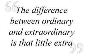 """The difference between ordinary and extraordinary is that little extra"""