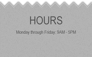 HOURS Monday through Friday: 9AM - 5PM